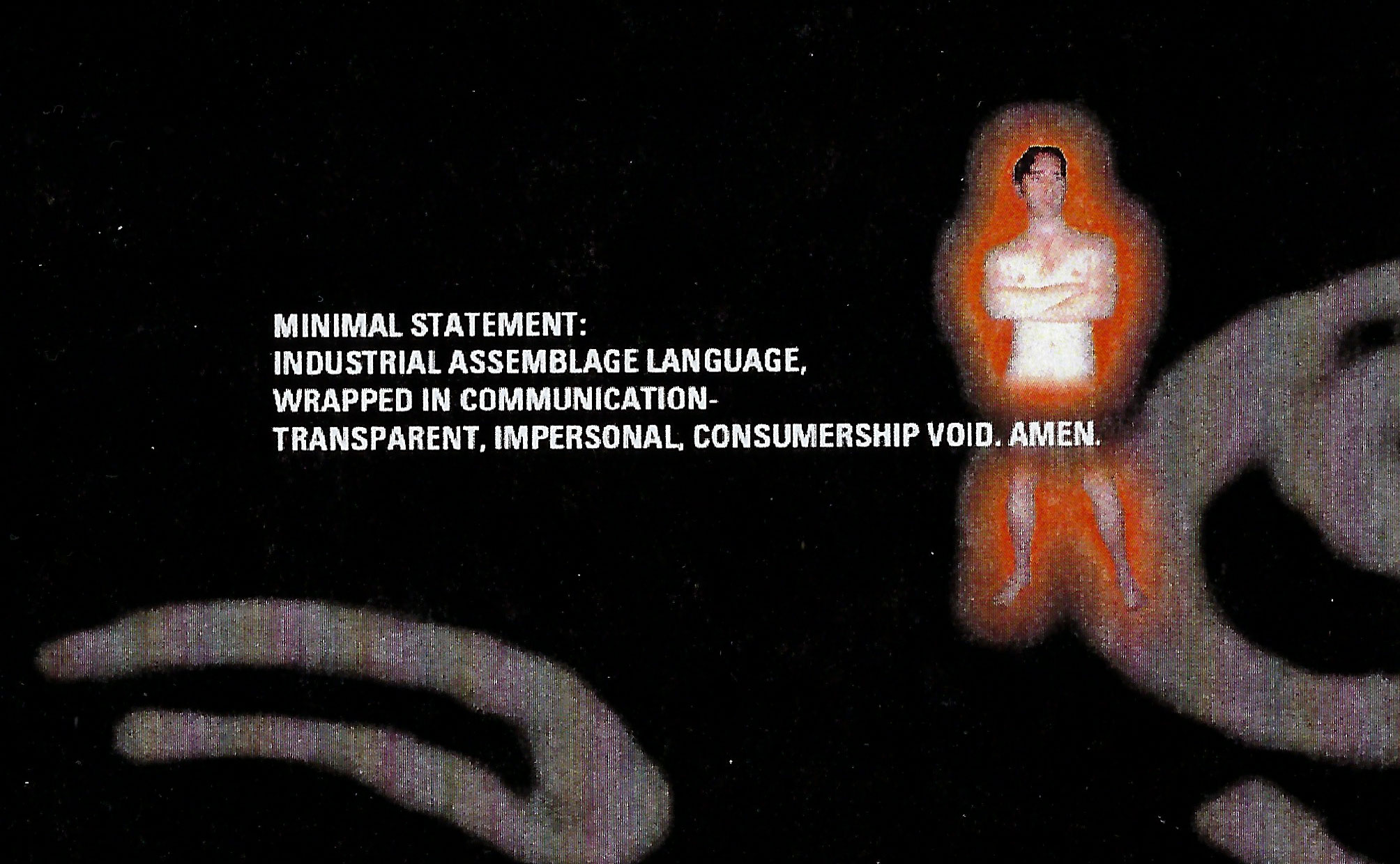 Minimal Statement: Industrial assemblage language, wrapped in communication - transparent, impersonal, consumership void. Amen.